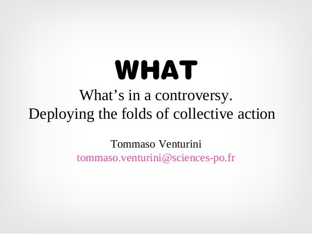 WHAT What's in a controversy. Deploying the folds of collective action Tommaso Venturini tommaso.venturini@sciences-po.fr