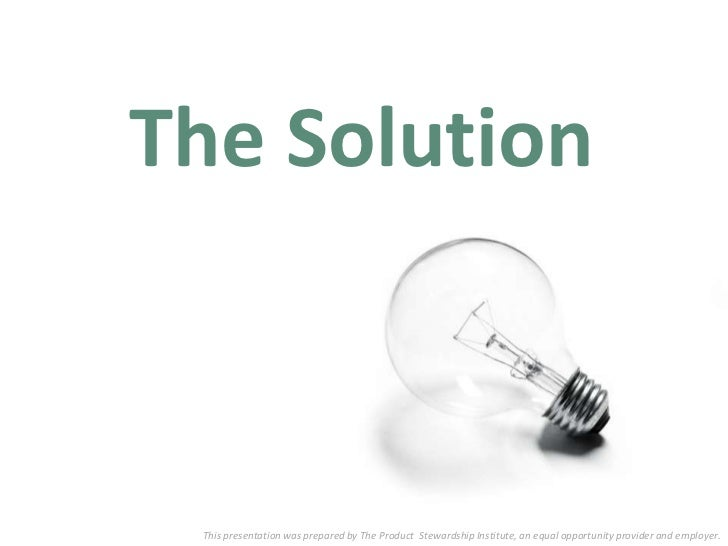 The Solution This presentation was prepared by The Product Stewardship Institute, an equal opportunity provider and employ...
