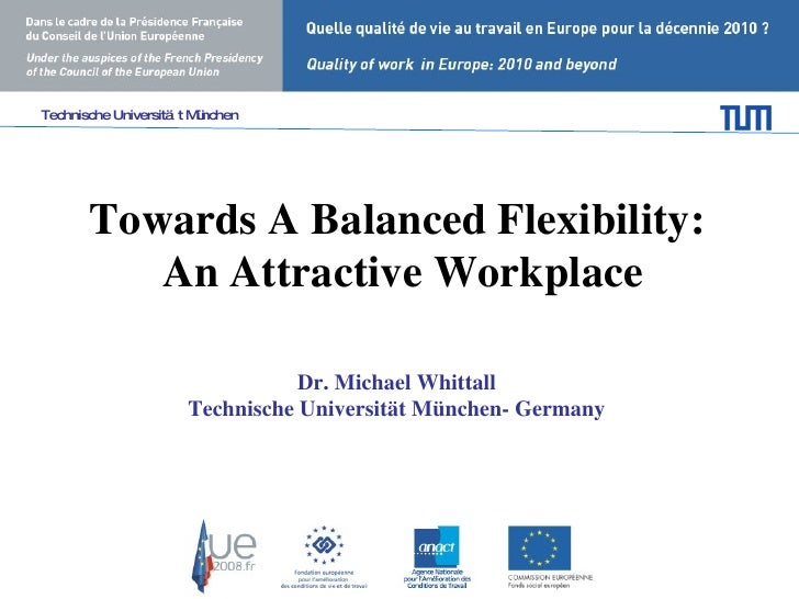 Towards A Balanced Flexibility:  An Attractive Workplace Dr. Michael Whittall  Technische Universität München- Germany   T...
