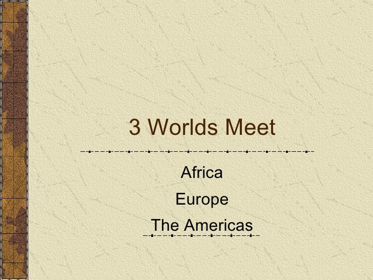 3 Worlds Meet Africa Europe The Americas