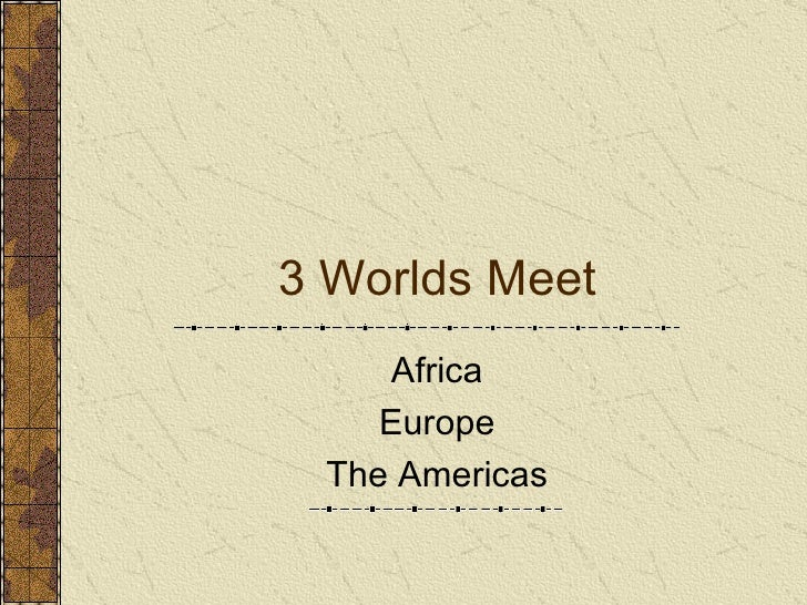 3 Worlds Meet Africa Europe The Americas