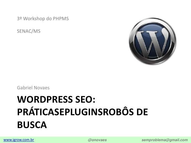 Wordpress SEO: Práticasepluginsrobôs de busca<br />Gabriel Novaes<br />3º Workshop do PHPMS<br />SENAC/MS<br />
