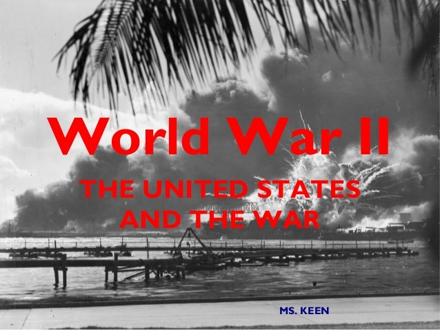 World War II THE UNITED STATES   AND THE WAR             MS. KEEN