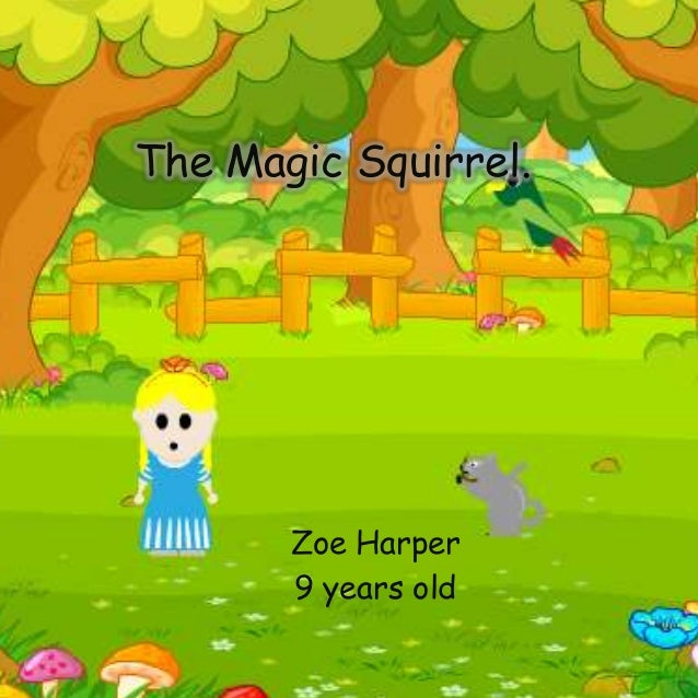 The Magic Squirrel. Zoe Harper 9 years old