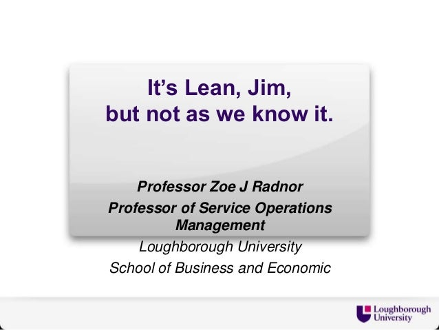 It's Lean, Jim, but not as we know it. Professor Zoe J Radnor Professor of Service Operations Management Loughborough Univ...