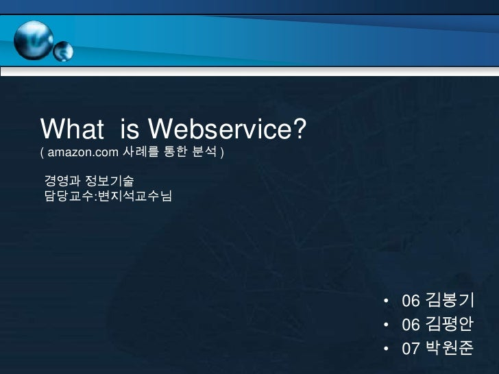 What is Webservice? ( amazon.com 사례를 통한 분석 )  경영과 정보기술 담당교수:변지석교수님                                • 06 김봉기                ...