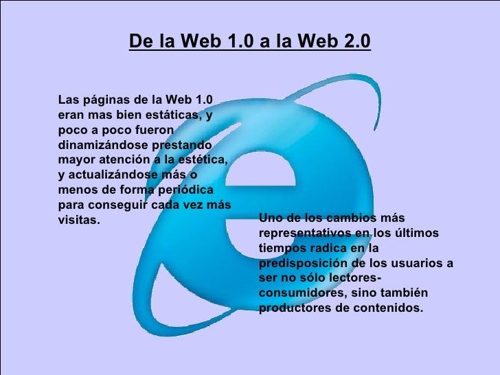 De la Web 1.0 a la Web 2.0 Las páginas de la Web 1.0 eran mas bien estáticas, y poco a poco fueron dinamizándose prestando...