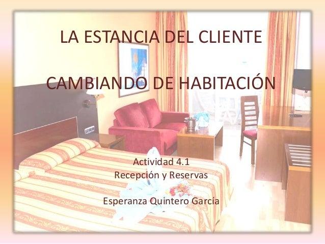 LA ESTANCIA DEL CLIENTECAMBIANDO DE HABITACIÓNActividad 4.1Recepción y ReservasEsperanza Quintero García