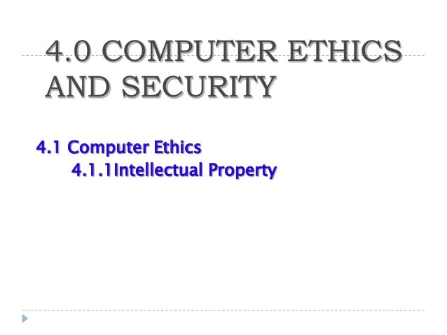 4.0 COMPUTER ETHICS AND SECURITY4.1 Computer Ethics    4.1.1Intellectual Property
