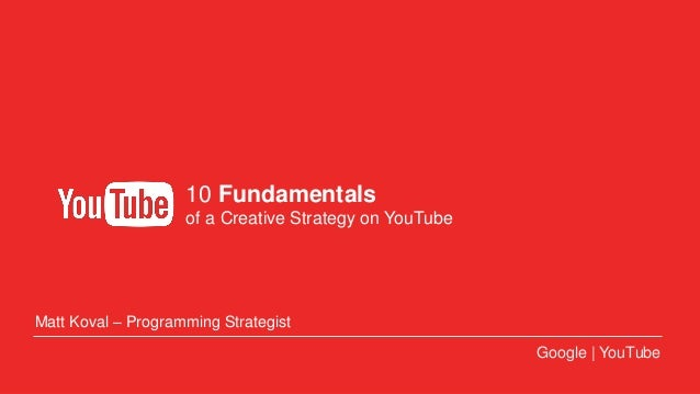 Google Confidential and Proprietary INTERNAL ONLY | August 2013 10 Fundamentals of a Creative Strategy on YouTube Google |...