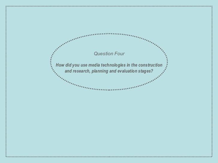 Question Four How did you use media technologies in the construction and research, planning and evaluation stages?