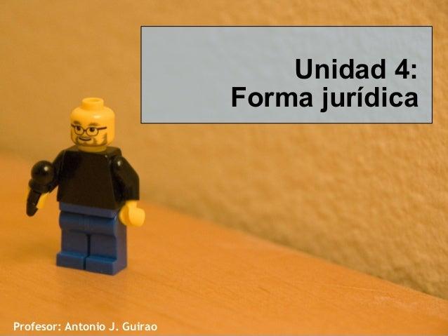 Unidad 4: Forma jurídica  Profesor: Antonio J. Guirao