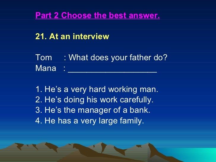 <ul><li>Part 2 Choose the best answer. </li></ul><ul><li>21. At an interview </li></ul><ul><li>Tom : What does your fa...