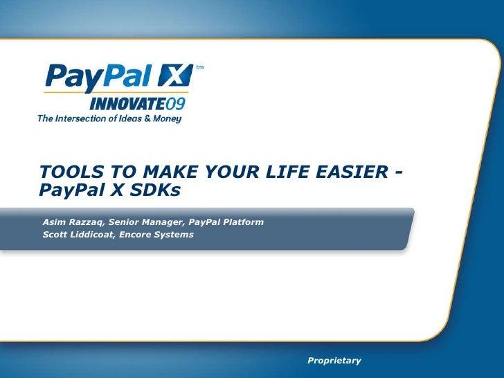 TOOLS TO MAKE YOUR LIFE EASIER - PayPal X SDKs Asim Razzaq, Senior Manager, PayPal Platform Scott Liddicoat, Encore Systems