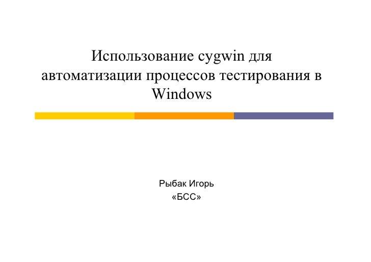 Использование cygwin дляавтоматизации процессов тестирования в               Windows               Рыбак Игорь            ...