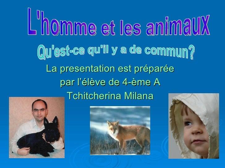 La presentation  est préparée  par l'élève de 4-èmeA  Tchitcherina Milana L'homme et les animaux Qu'est-ce qu'il y a de ...