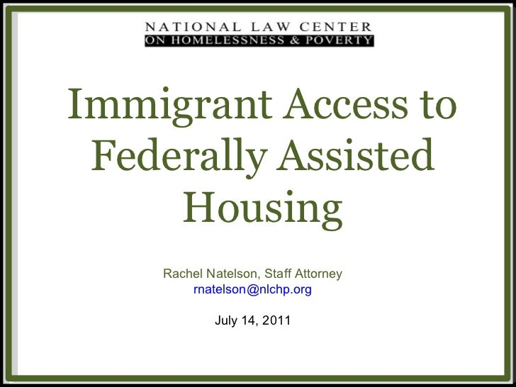Immigrant Access to Federally Assisted Housing Rachel Natelson, Staff Attorney [email_address] July 14, 2011