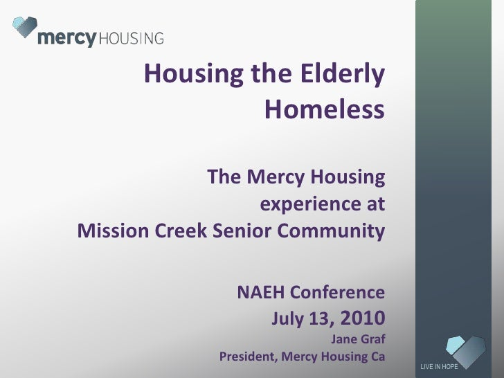 Housing the Elderly HomelessThe Mercy Housing experience at Mission Creek Senior CommunityNAEH ConferenceJuly 13, 2010Jane...