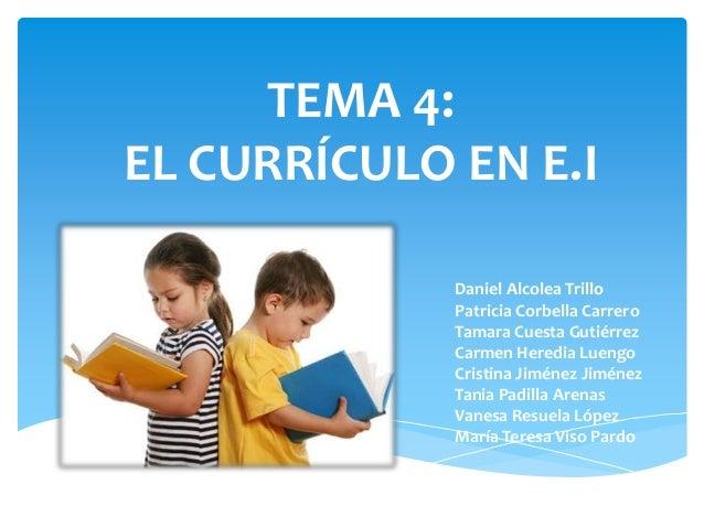 TEMA 4:EL CURRÍCULO EN E.I             Daniel Alcolea Trillo             Patricia Corbella Carrero             Tamara Cues...
