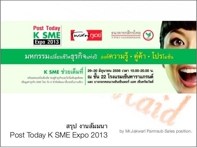 สรุป งานสัมมนา  Post Today K SME Expo 2013 by Mr.Jakwarl Parmsub Sales position.