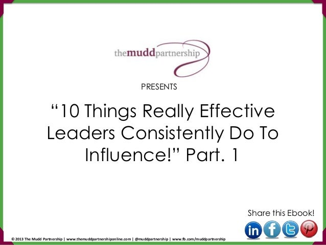 """10 Things Really Effective Leaders Consistently Do To Influence!"" Part. 1 Share this Ebook! PRESENTS © 2013 The Mudd Part..."