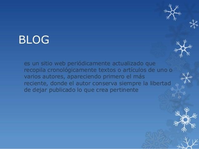 BLOG es un sitio web periódicamente actualizado que recopila cronológicamente textos o artículos de uno o varios autores, ...