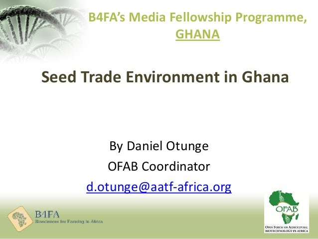 Seed Trade Environment in Ghana By Daniel Otunge OFAB Coordinator d.otunge@aatf-africa.org B4FA's Media Fellowship Program...