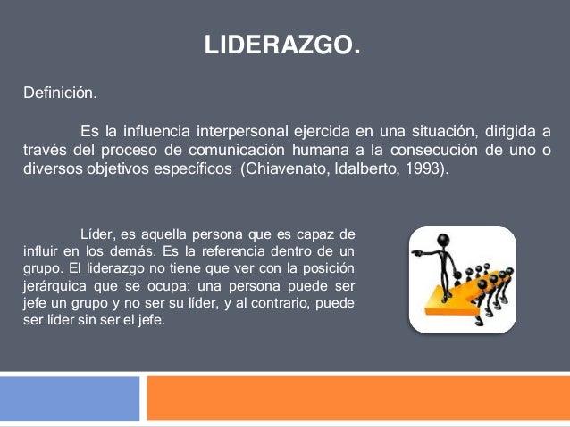 LIDERAZGO. Definición. Es la influencia interpersonal ejercida en una situación, dirigida a través del proceso de comunica...