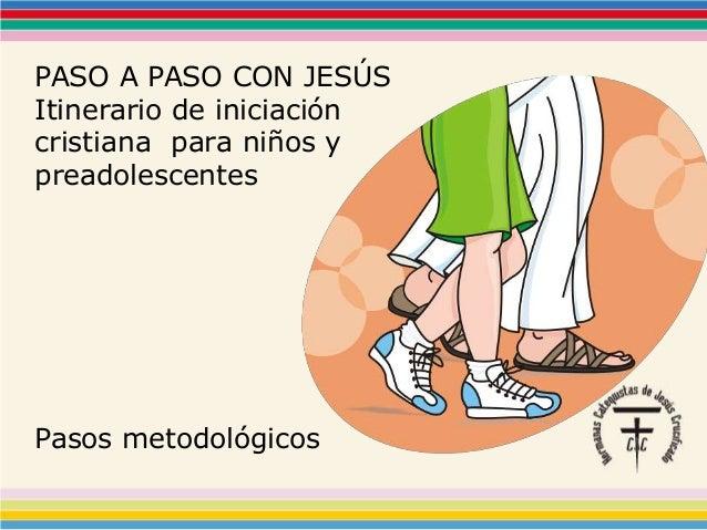 PASO A PASO CON JESÚS Itinerario de iniciación cristiana para niños y preadolescentes Pasos metodológicos