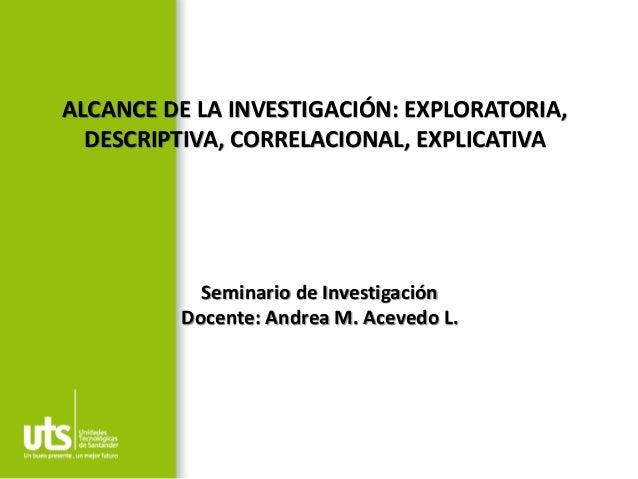 ALCANCE DE LA INVESTIGACIÓN: EXPLORATORIA, DESCRIPTIVA, CORRELACIONAL, EXPLICATIVA Seminario de Investigación Docente: And...