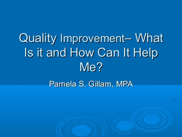 QualityQuality ImprovementImprovement– What– What Is it and How Can It HelpIs it and How Can It Help Me?Me? Pamela S. Gill...