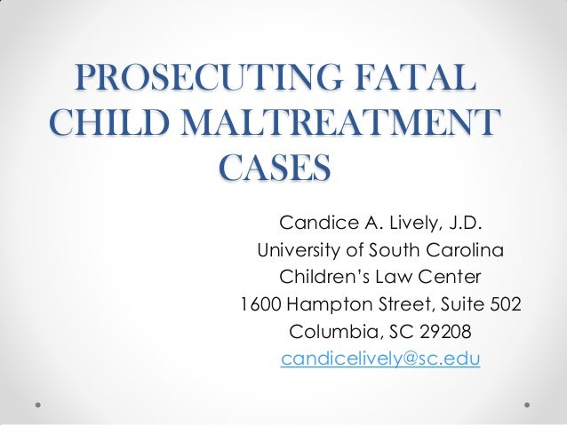 PROSECUTING FATAL CHILD MALTREATMENT CASES Candice A. Lively, J.D. University of South Carolina Children's Law Center 1600...