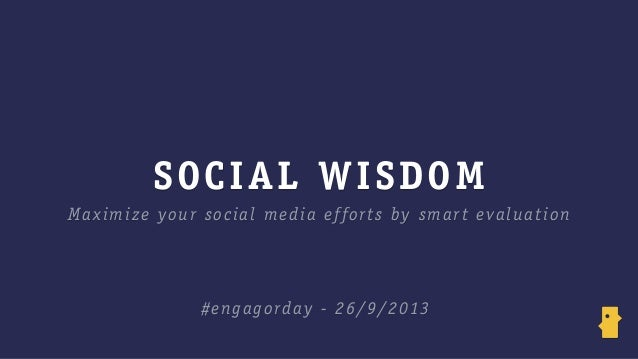 SOCIAL WISDOM Maximize your social media efforts by smart evaluation #engagorday - 26/9/2013