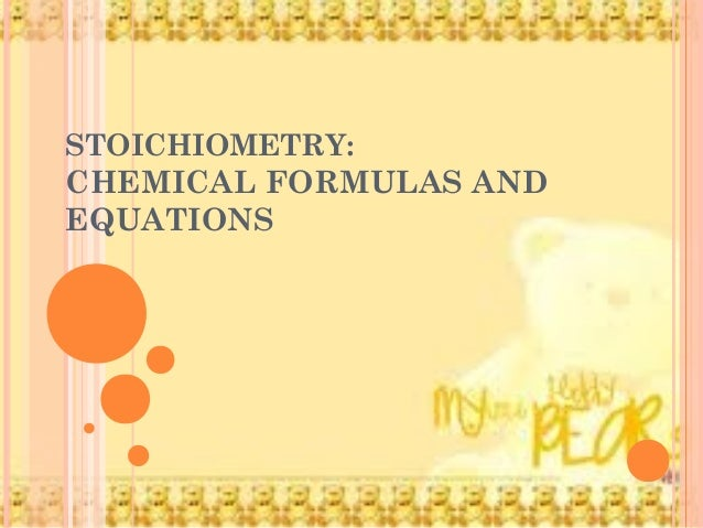 STOICHIOMETRY: CHEMICAL FORMULAS AND EQUATIONS