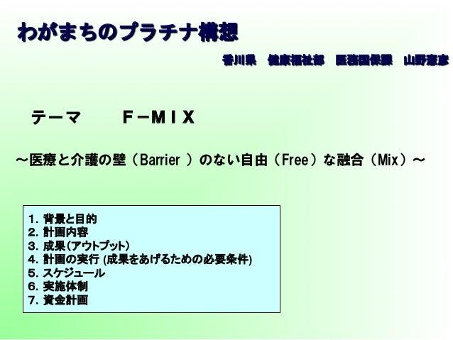 わがまちのプラチナ構想  テーマ ~医療と介護の壁(Barrier )のない自由(Free)な融合(Mix)~ F-MIX 1.背景と目的 2.計画内容 3.成果(アウトプット) 4.計画の実行 (成果をあげるための必要条件) 5.スケジュー...