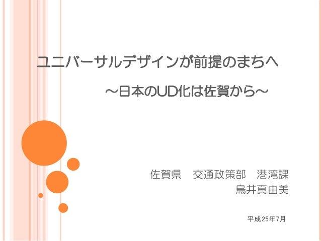 ユニバーサルデザインが前提のまちへ              ~日本のUD化は佐賀から~ 佐賀県 交通政策部 港湾課  鳥井真由美 平成25年7月