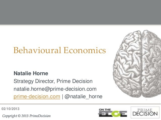 02/10/2013 Copyright © 2013 PrimeDecisionCopyright © 2013 PrimeDecision Behavioural Economics Natalie Horne Strategy Direc...