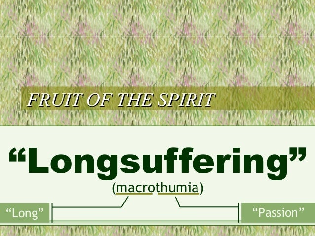 """FRUIT OF THE SPIRITFRUIT OF THE SPIRIT """"Longsuffering"""" (macrothumia) """"Long"""" """"Passion"""""""
