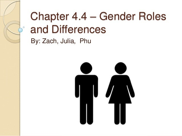 Chapter 4.4 – Gender Roles and Differences By: Zach, Julia, Phu