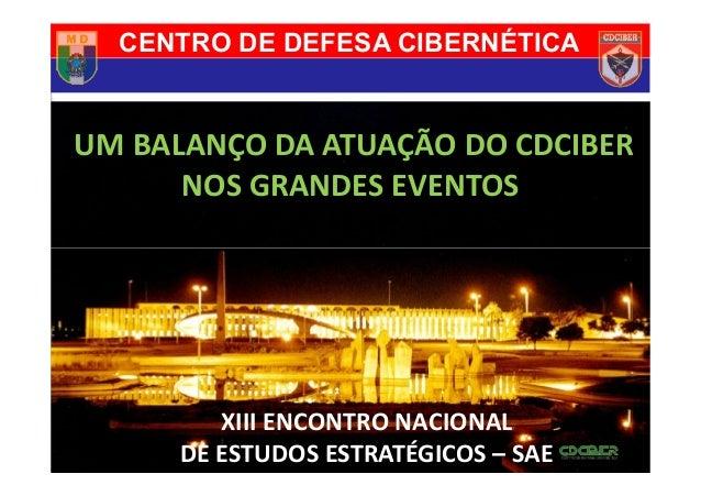 UM BALANÇO DA ATUAÇÃO DO CDCIBER NOS GRANDES EVENTOS CENTRO DE DEFESA CIBERNÉTICA XIII ENCONTRO NACIONAL DE ESTUDOS ESTRAT...