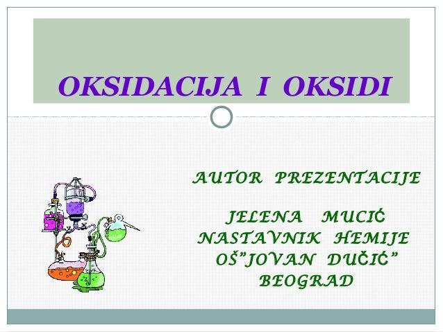 """OKSIDACIJA I OKSIDI  AUTOR PREZENTACIJE JELENA MUCIĆ NASTAVNIK HEMIJE OŠ""""JOVAN DU Č I Ć """" BEOGRAD"""