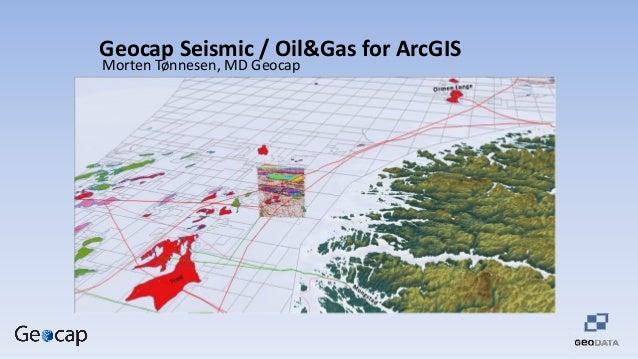 Geocap Seismic / Oil&Gas for ArcGIS Morten Tønnesen, MD Geocap