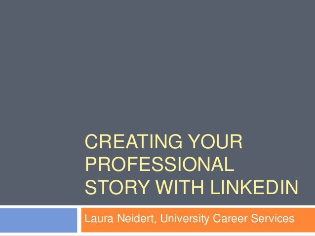 CREATING YOUR PROFESSIONAL STORY WITH LINKEDIN Laura Neidert, University Career Services