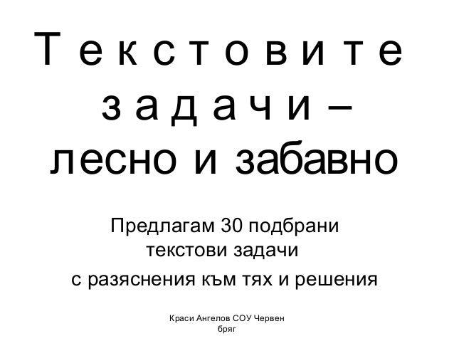 Т екстови те задачи – лесно и забавно Предлагам 30 подбрани текстови задачи с разяснения към тях и решения Краси Ангелов С...