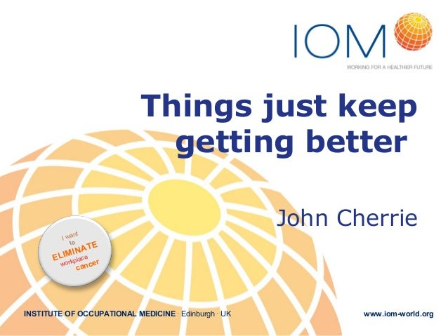 Things just keep getting better John Cherrie  nt I wa to  TE IN A ELIM place work  c can  er  INSTITUTE OF OCCUPATIONAL ME...