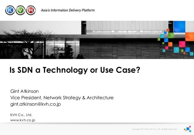 Is SDN a Technology or Use Case? Gint Atkinson Vice President, Network Strategy & Architecture gint.atkinson@kvh.co.jp KVH...