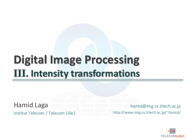 Digital Image Processing III. Intensity transformations Hamid Laga Institut Telecom / Telecom Lille1  hamid@img.cs.titech....