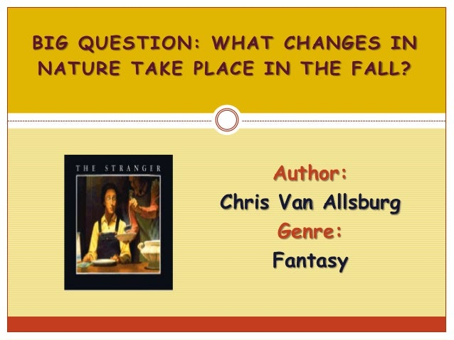 BIG QUESTION: WHAT CHANGES IN NATURE TAKE PLACE IN THE FALL?  Author: Chris Van Allsburg Genre: Fantasy