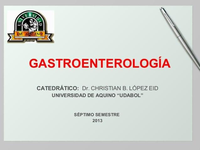"GASTROENTEROLOGÍA CATEDRÁTICO: Dr. CHRISTIAN B. LÓPEZ EID UNIVERSIDAD DE AQUINO ""UDABOL""  SÉPTIMO SEMESTRE 2013"