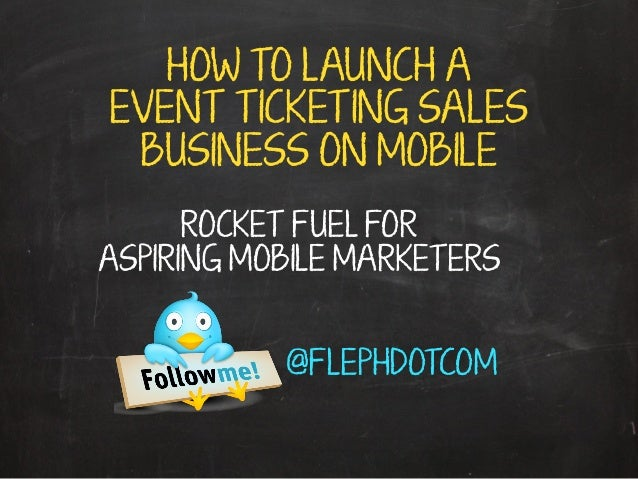 HOW TO LAUNCH A EVENT TICKETING SALES BUSINESS ON MOBILE ROCKET FUEL FOR ASPIRING MOBILE MARKETERS @FLEPHDOTCOM